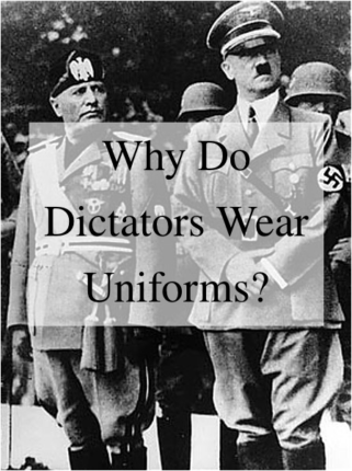 Why Do Dictators Wear Uniforms?